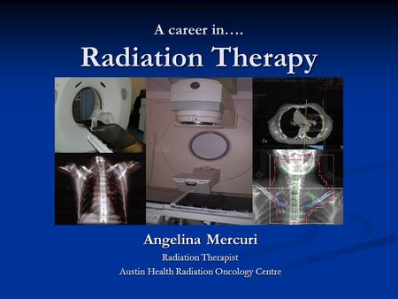 A career in…. Radiation Therapy Angelina Mercuri Radiation Therapist Austin Health Radiation Oncology Centre.