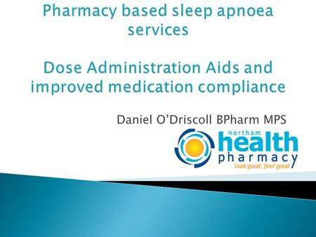 Daniel O'Driscoll BPharm MPS.  Sleep apnoea occurs when the walls of the throat come together during sleep, blocking off the upper airway.  Condition.