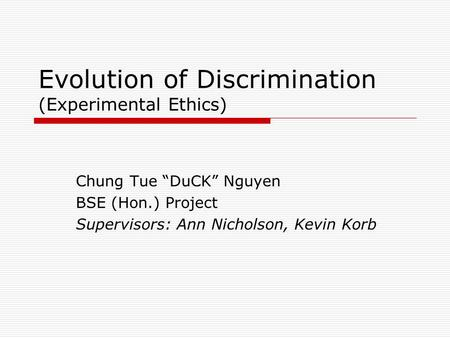 "Evolution of Discrimination (Experimental Ethics) Chung Tue ""DuCK"" Nguyen BSE (Hon.) Project Supervisors: Ann Nicholson, Kevin Korb."
