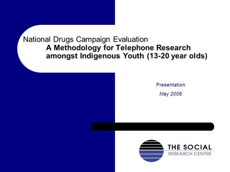 National Drugs Campaign Evaluation A Methodology for Telephone Research amongst Indigenous Youth (13-20 year olds) Presentation May 2006.