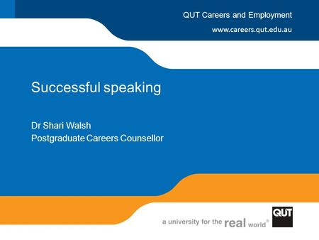 Www.careers.qut.edu.au QUT Careers and Employment Successful speaking Dr Shari Walsh Postgraduate Careers Counsellor.