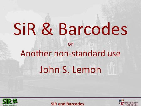 SiR and Barcodes SiR & Barcodes or Another non-standard use John S. Lemon.
