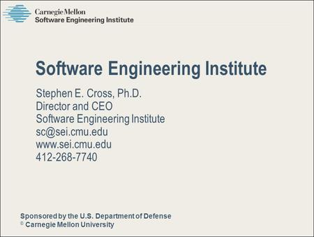 Sponsored by the U.S. Department of Defense © Carnegie Mellon University Pittsburgh, PA 15213-3890 Stephen E. Cross, Ph.D. Director and CEO Software Engineering.
