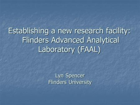 Establishing a new research facility: Flinders Advanced Analytical Laboratory (FAAL) Lyn Spencer Flinders University.