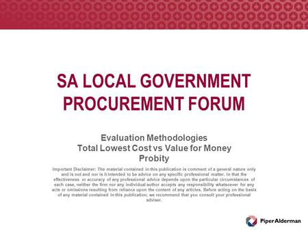 SA LOCAL GOVERNMENT PROCUREMENT FORUM Evaluation Methodologies Total Lowest Cost vs Value for Money Probity Important Disclaimer: The material contained.