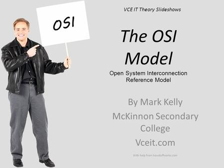 VCE IT Theory Slideshows By Mark Kelly McKinnon Secondary College Vceit.com With help from howstuffworks.com The OSI Model Open System Interconnection.
