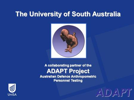 ADAPT The University of South Australia ADAPT A collaborating partner of the ADAPT Project Australian Defence Anthropometric Personnel Testing.
