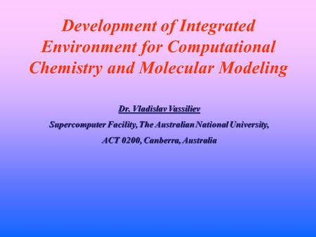 Development of Integrated Environment for Computational Chemistry and Molecular Modeling Dr. Vladislav Vassiliev Supercomputer Facility, The Australian.