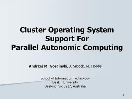 1 Cluster Operating System Support For Parallel Autonomic Computing Andrzej M. Goscinski, J. Silcock, M. Hobbs School of Information Technology Deakin.
