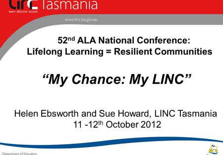 "52 nd ALA National Conference: Lifelong Learning = Resilient Communities ""My Chance: My LINC"" Helen Ebsworth and Sue Howard, LINC Tasmania 11 -12 th October."