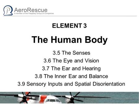 ELEMENT 3 The Human Body 3.5 The Senses 3.6 The Eye and Vision 3.7 The Ear and Hearing 3.8 The Inner Ear and Balance 3.9 Sensory Inputs and Spatial Disorientation.