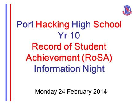 Port Hacking High School Yr 10 Record of Student Achievement (RoSA) Information Night Monday 24 February 2014.