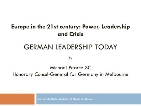 Prepared with the assistance of Nicola Mathieson. Europe in the 21st century: Power, Leadership and Crisis GERMAN LEADERSHIP TODAY By Michael Pearce SC.