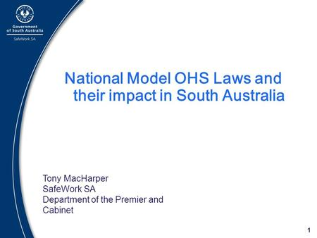1 National Model OHS Laws and their impact in South Australia Tony MacHarper SafeWork SA Department of the Premier and Cabinet.