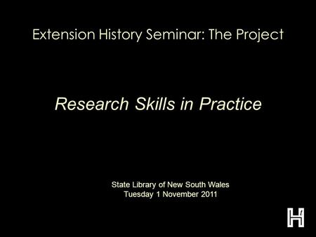 Extension History Seminar: The Project Research Skills in Practice State Library of New South Wales Tuesday 1 November 2011.