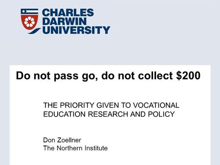 Don Zoellner The Northern Institute Do not pass go, do not collect $200 THE PRIORITY GIVEN TO VOCATIONAL EDUCATION RESEARCH AND POLICY.