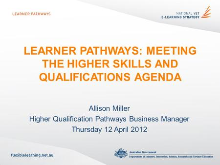 LEARNER PATHWAYS: MEETING THE HIGHER SKILLS AND QUALIFICATIONS AGENDA Allison Miller Higher Qualification Pathways Business Manager Thursday 12 April 2012.
