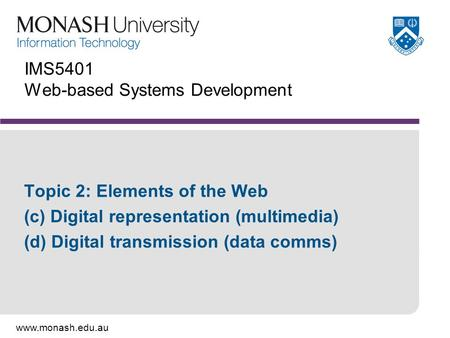 Www.monash.edu.au IMS5401 Web-based Systems Development Topic 2: Elements of the Web (c) Digital representation (multimedia) (d) Digital transmission (data.