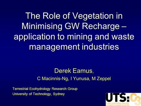 The Role of Vegetation in Minimising GW Recharge – application to mining and waste management industries Derek Eamus, C Macinnis-Ng, I Yunusa, M Zeppel.