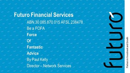Partners in Investment and Growth Futuro Financial Services ABN 30 085 870 015 AFSL 238478 Be a FOFA Force Of Fantastic Advice By Paul Kelly Director –