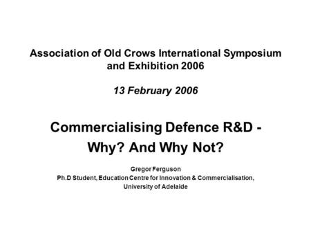 Association of Old Crows International Symposium and Exhibition 2006 13 February 2006 Commercialising Defence R&D - Why? And Why Not? Gregor Ferguson Ph.D.