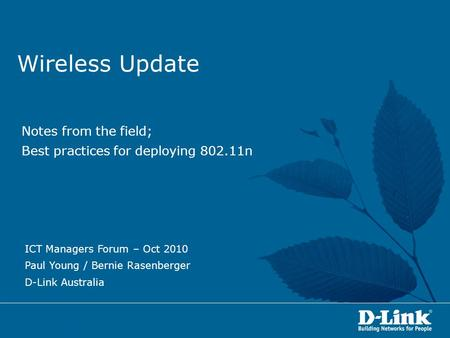 Wireless Update Notes from the field; Best practices for deploying 802.11n ICT Managers Forum – Oct 2010 Paul Young / Bernie Rasenberger D-Link Australia.