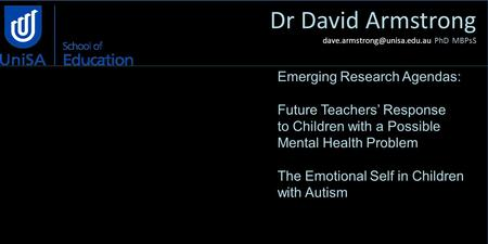 Dr David Armstrong PhD MBPsS Emerging Research Agendas: Future Teachers' Response to Children with a Possible Mental Health.