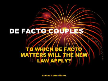 Andrea Cotter-Moroz DE FACTO COUPLES TO WHICH DE FACTO MATTERS WILL THE NEW LAW APPLY?