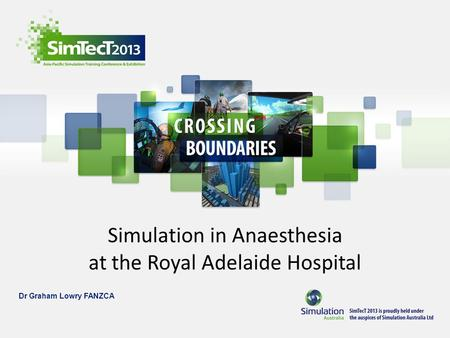 Simulation in Anaesthesia at the Royal Adelaide Hospital Dr Graham Lowry FANZCA.