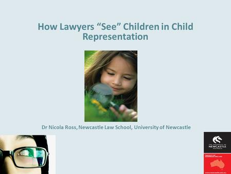 "How Lawyers ""See"" Children in Child Representation Dr Nicola Ross, Newcastle Law School, University of Newcastle."
