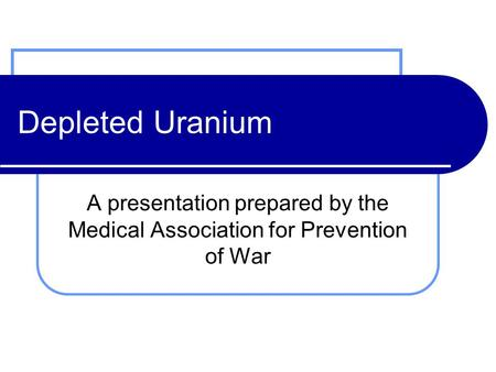 Depleted Uranium A presentation prepared by the Medical Association for Prevention of War.