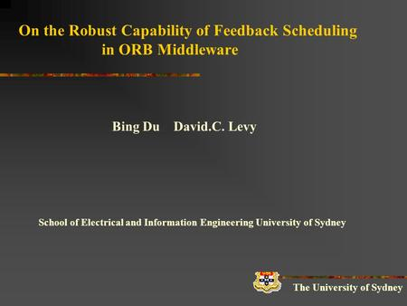 On the Robust Capability of Feedback Scheduling in ORB Middleware Bing Du David.C. Levy School of Electrical and Information Engineering University of.