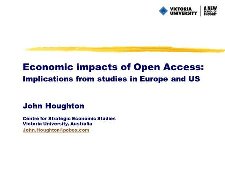 Economic impacts of Open Access: Implications from studies in Europe and US John Houghton Centre for Strategic Economic Studies Victoria University, Australia.