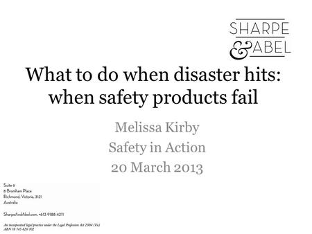 What to do when disaster hits: when safety products fail Melissa Kirby Safety in Action 20 March 2013.