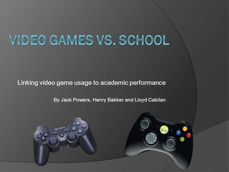 Linking video game usage to academic performance By Jack Powers, Henry Bakker and Lloyd Cabilan.