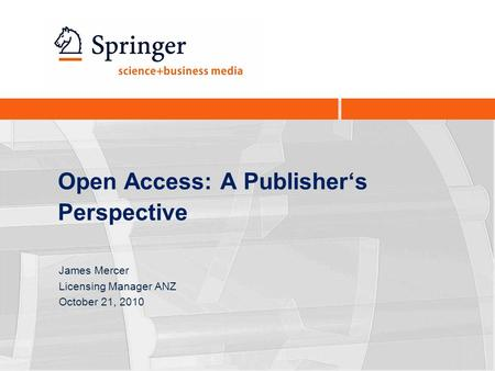 Open Access: A Publisher's Perspective James Mercer Licensing Manager ANZ October 21, 2010.