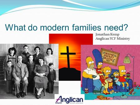 What do modern families need? Jonathan Kemp Anglican YCF Ministry.