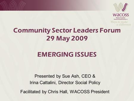 Community Sector Leaders Forum 29 May 2009 EMERGING ISSUES Presented by Sue Ash, CEO & Irina Cattalini, Director Social Policy Facilitated by Chris Hall,