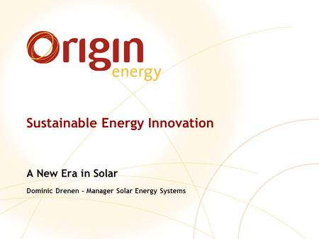 Sustainable Energy Innovation A New Era in Solar Dominic Drenen – Manager Solar Energy Systems.
