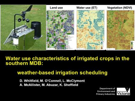 Water use characteristics of irrigated crops in the southern MDB: weather-based irrigation scheduling D. Whitfield, M. O'Connell, L. McClymont A. McAllister,