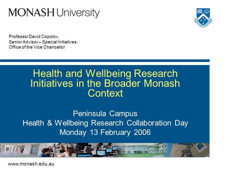 Www.monash.edu.au Professor David Copolov, Senior Advisor – Special Initiatives, Office of the Vice Chancellor Health and Wellbeing Research Initiatives.