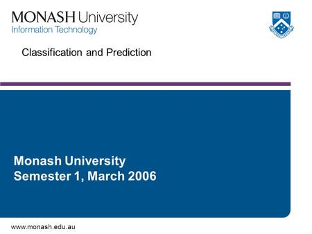 Www.monash.edu.au Classification and Prediction Monash University Semester 1, March 2006.