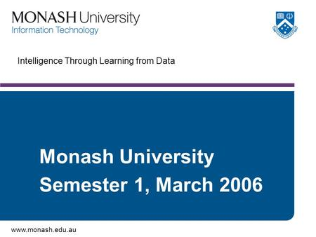 Www.monash.edu.au Intelligence Through Learning from Data Monash University Semester 1, March 2006.