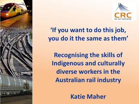 'If you want to do this job, you do it the same as them' Recognising the skills of Indigenous and culturally diverse workers in the Australian rail industry.