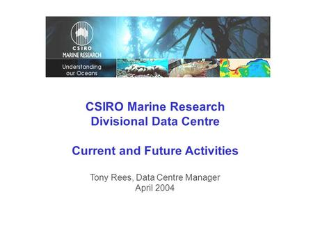 CSIRO Marine Research Divisional Data Centre Current and Future Activities Tony Rees, Data Centre Manager April 2004.
