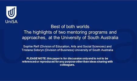 Best of both worlds The highlights of two mentoring programs and approaches, at the University of South Australia Sophie Relf (Division of Education, Arts.