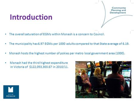 Introduction The overall saturation of EGMs within Monash is a concern to Council. The municipality has 6.97 EGMs per 1000 adults compared to that State.