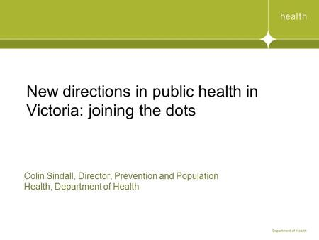 New directions in public health in Victoria: joining the dots Colin Sindall, Director, Prevention and Population Health, Department of Health.