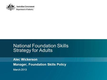 National Foundation Skills Strategy for Adults Alec Wickerson Manager, Foundation Skills Policy March 2013.