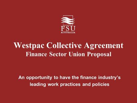 Westpac Collective Agreement Finance Sector Union Proposal An opportunity to have the finance industry's leading work practices and policies.
